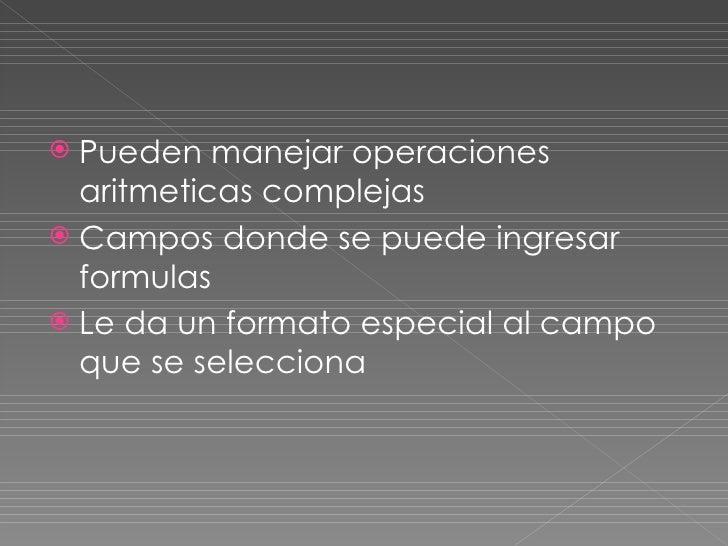 <ul><li>Pueden manejar operaciones aritmeticas complejas </li></ul><ul><li>Campos donde se puede ingresar formulas </li></...
