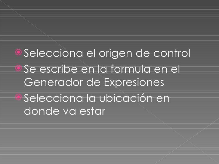 <ul><li>Selecciona el origen de control </li></ul><ul><li>Se escribe en la formula en el Generador de Expresiones </li></u...