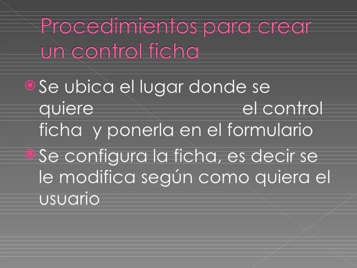 <ul><li>Se ubica el lugar donde se  quiere  el control ficha  y ponerla en el formulario  </li></ul><ul><li>Se configura l...