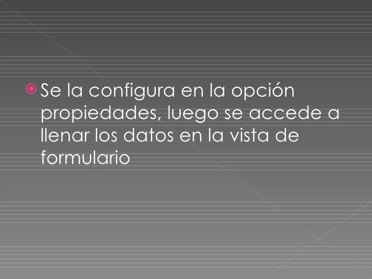 <ul><li>Se la configura en la opción propiedades, luego se accede a llenar los datos en la vista de formulario  </li></ul>