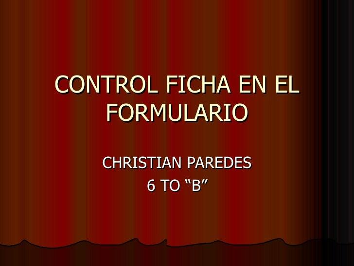 """CONTROL FICHA EN EL FORMULARIO CHRISTIAN PAREDES 6 TO """"B"""""""