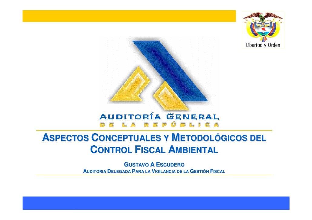 ASPECTOS CONCEPTUALES Y METODOLÓGICOS DEL         CONTROL FISCAL AMBIENTAL                        GUSTAVO A ESCUDERO      ...