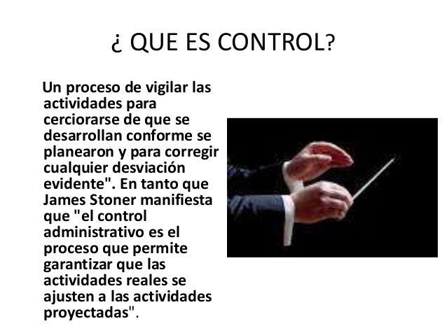 ¿ QUE ES CONTROL? Un proceso de vigilar las actividades para cerciorarse de que se desarrollan conforme se planearon y par...