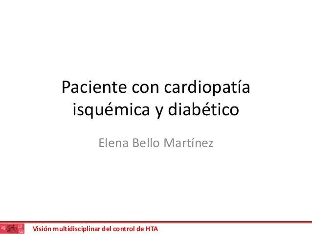 Visión multidisciplinar del control de HTA Paciente con cardiopatía isquémica y diabético Elena Bello Martínez
