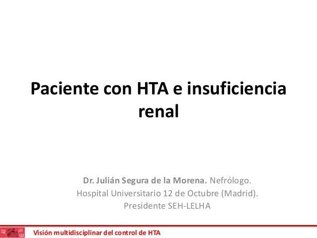 Visión multidisciplinar del control de HTA Paciente con HTA e insuficiencia renal Dr. Julián Segura de la Morena. Nefrólog...