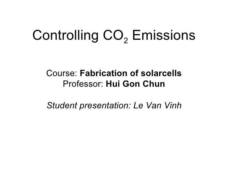 Controlling CO 2  Emissions Course:  Fabrication of solarcells Professor:  Hui Gon Chun Student presentation: Le Van Vinh