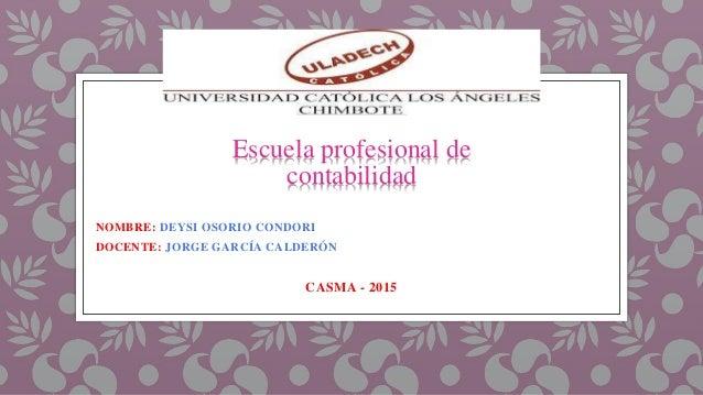 NOMBRE: DEYSI OSORIO CONDORI DOCENTE: JORGE GARCÍA CALDERÓN CASMA - 2015 Escuela profesional de contabilidad