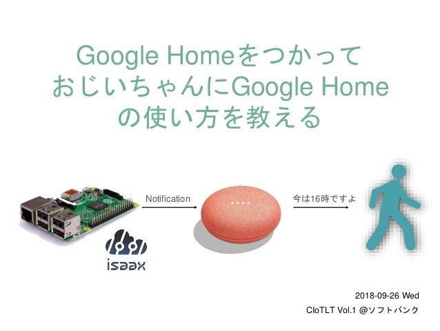 今は16時ですよNotification Google Homeをつかって おじいちゃんにGoogle Home の使い方を教える 2018-09-26 Wed CIoTLT Vol.1 @ソフトバンク