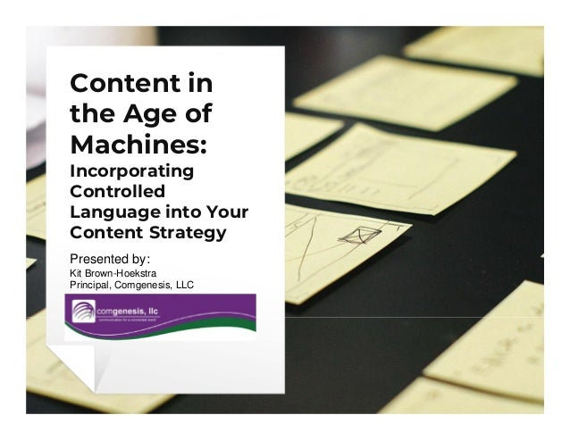 Content in the Age of Machines: Incorporating Controlled Language into Your Content Strategy Presented by: Kit Brown-Hoeks...