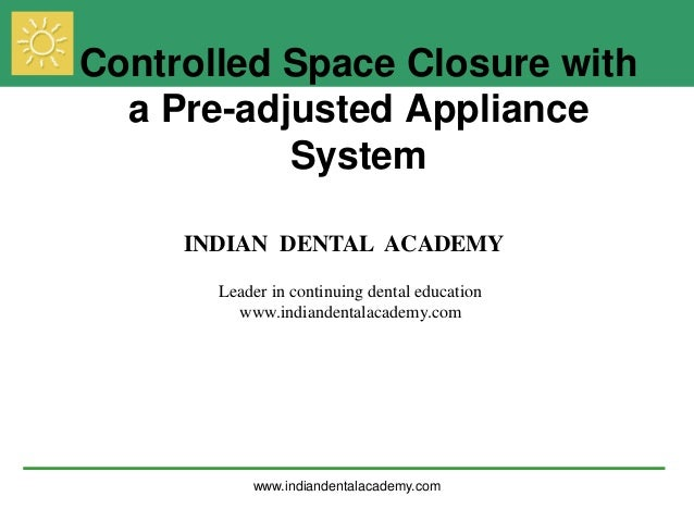 Controlled Space Closure with a Pre-adjusted Appliance System INDIAN DENTAL ACADEMY Leader in continuing dental education ...