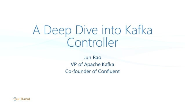 A Deep Dive into Kafka Controller Jun Rao VP of Apache Kafka Co-founder of Confluent