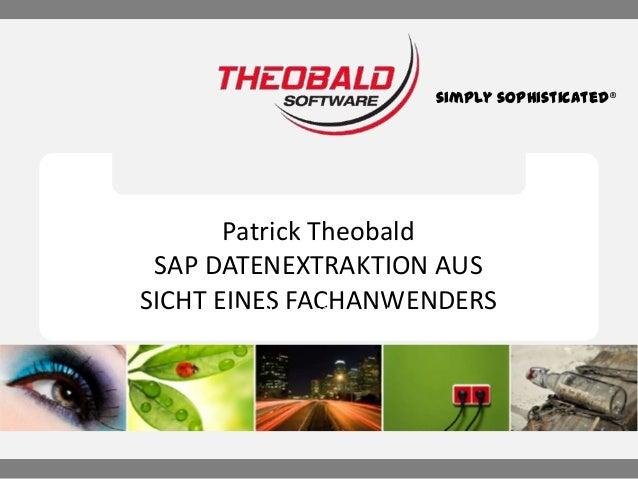 simply sophisticated®  Patrick Theobald SAP DATENEXTRAKTION AUS SICHT EINES FACHANWENDERS Seamless SAP® Integration