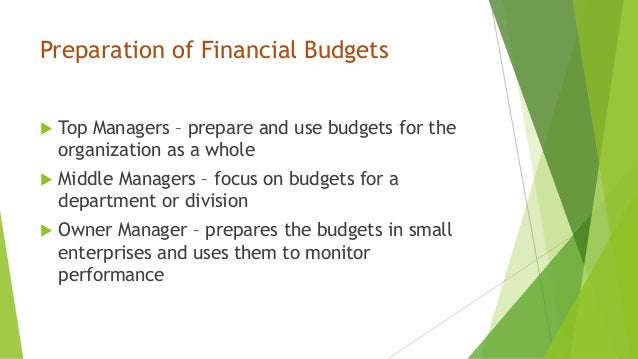 Preparation of Financial Budgets  Top Managers – prepare and use budgets for the organization as a whole  Middle Manager...