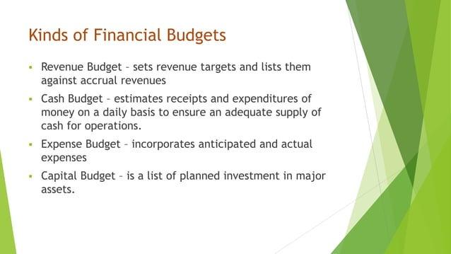 Kinds of Financial Budgets  Revenue Budget – sets revenue targets and lists them against accrual revenues  Cash Budget –...