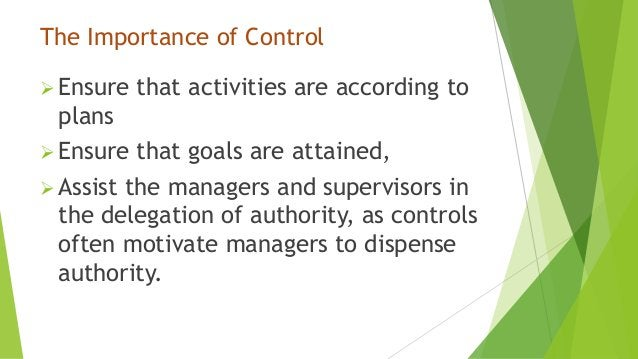 The Importance of Control Ensure that activities are according to plans Ensure that goals are attained, Assist the mana...
