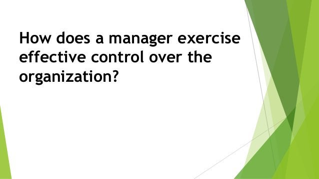 How does a manager exercise effective control over the organization?