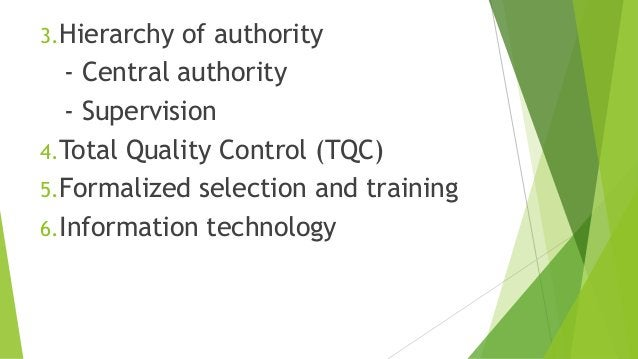 3.Hierarchy of authority - Central authority - Supervision 4.Total Quality Control (TQC) 5.Formalized selection and traini...