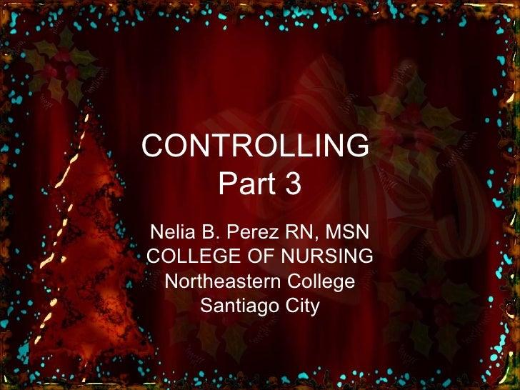 CONTROLLING  Part 3 Nelia B. Perez RN, MSN COLLEGE OF NURSING Northeastern College Santiago City