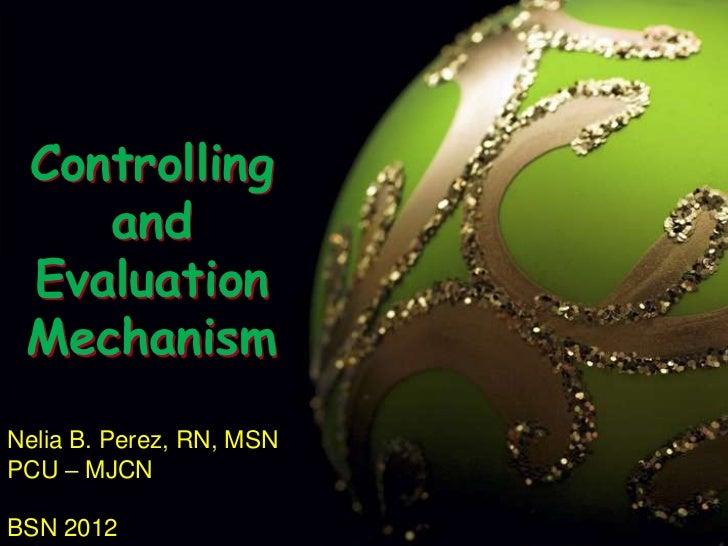 Controlling and Evaluation Mechanism<br />Nelia B. Perez, RN, MSN<br />PCU – MJCN<br />BSN 2012<br />