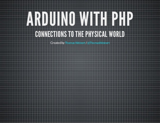 ARDUINO WITH PHP CONNECTIONS TO THE PHYSICAL WORLD Createdby /ThomasWeinert @ThomasWeinert