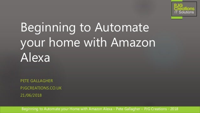 Beginning to Automate your Home with Amazon Alexa – Pete Gallagher – PJG Creations - 2018Beginning to Automate your Home w...