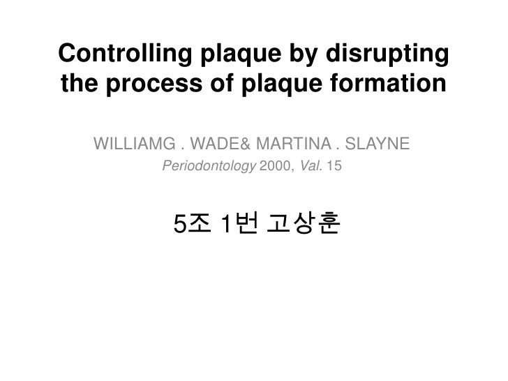Controlling plaque by disruptingthe process of plaque formation  WILLIAMG . WADE& MARTINA . SLAYNE         Periodontology ...