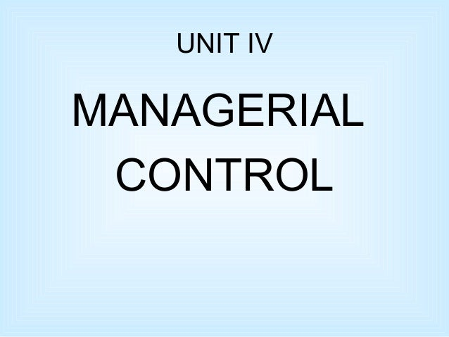 UNIT IV MANAGERIAL CONTROL