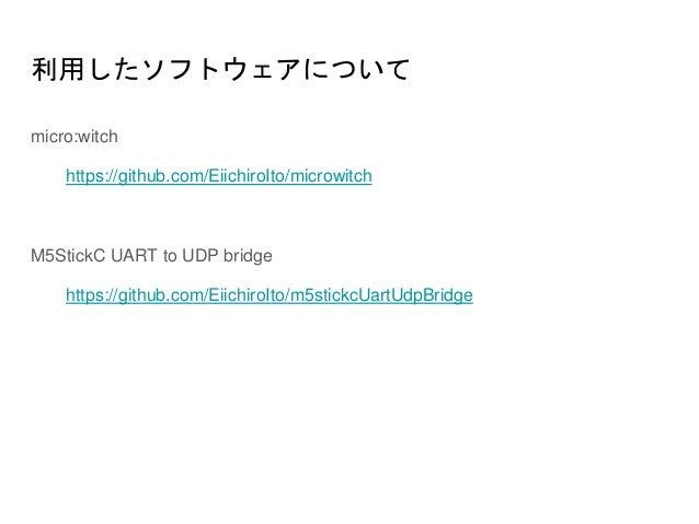 利用したソフトウェアについて micro:witch https://github.com/EiichiroIto/microwitch M5StickC UART to UDP bridge https://github.com/Eiichi...