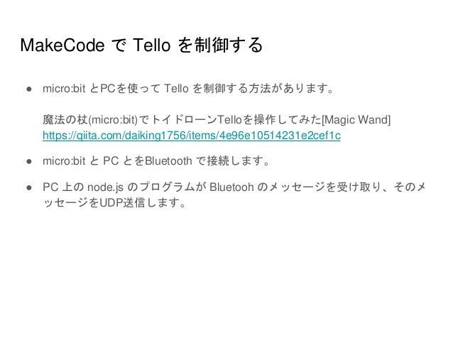 MakeCode で Tello を制御する ● micro:bit とPCを使って Tello を制御する方法があります。 魔法の杖(micro:bit)でトイドローンTelloを操作してみた[Magic Wand] https://qiit...