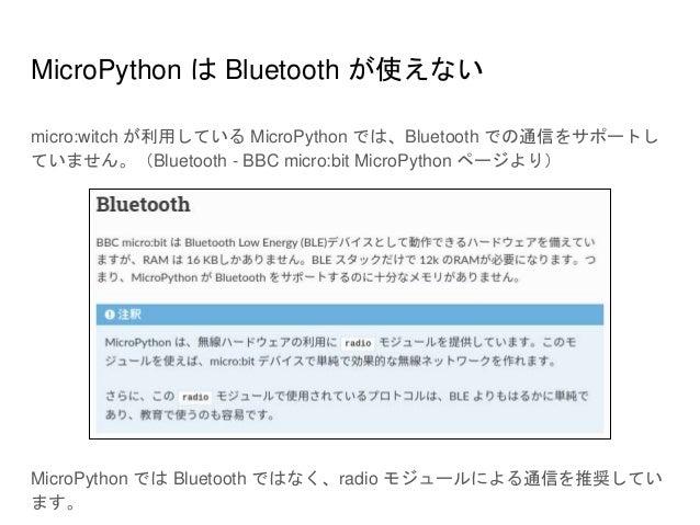 MicroPython は Bluetooth が使えない micro:witch が利用している MicroPython では、Bluetooth での通信をサポートし ていません。(Bluetooth - BBC micro:bit Mic...