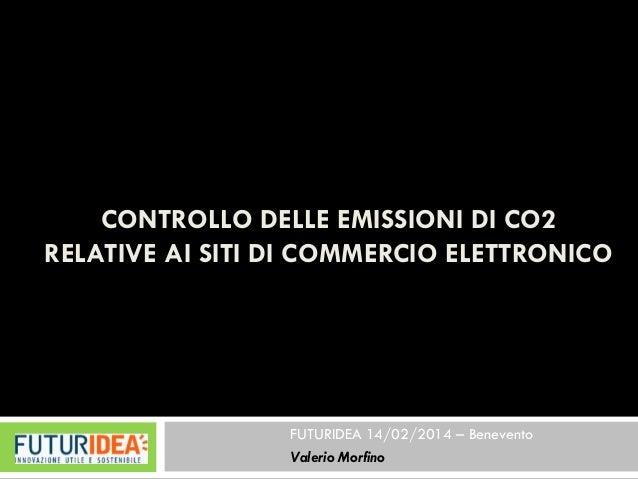 CONTROLLO DELLE EMISSIONI DI CO2 RELATIVE AI SITI DI COMMERCIO ELETTRONICO  FUTURIDEA 14/02/2014 –Benevento  Valerio Morfi...