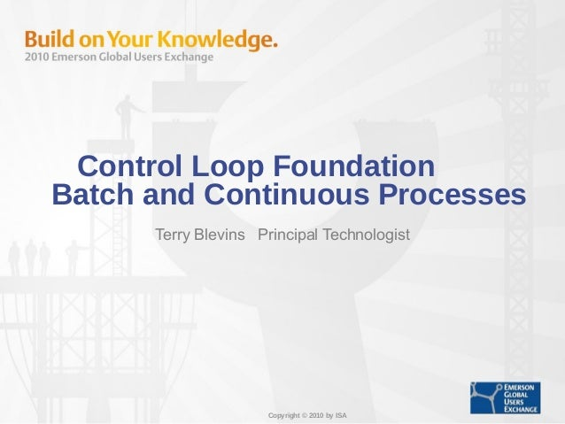 Copyright © 2010 by ISA Control Loop Foundation Batch and Continuous Processes Terry Blevins Principal Technologist