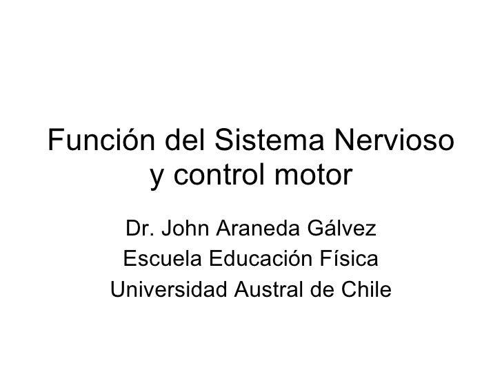 Función del Sistema Nervioso y control motor Dr. John Araneda Gálvez Escuela Educación Física Universidad Austral de Chile
