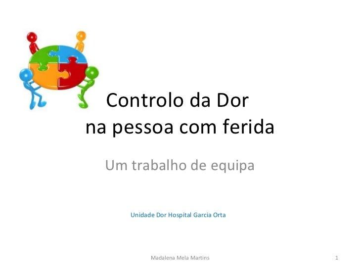Controlo da Dor  na pessoa com ferida Um trabalho de equipa Unidade Dor Hospital Garcia Orta   Madalena Mela Martins