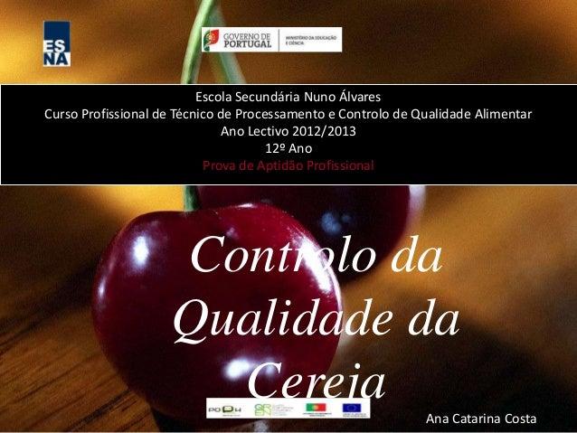 Controlo da Qualidade da Cereja Escola Secundária Nuno Álvares Curso Profissional de Técnico de Processamento e Controlo d...