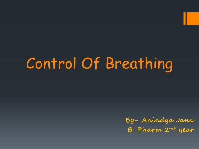 Control Of Breathing  By- Anindya Jana  B. Pharm 2nd year