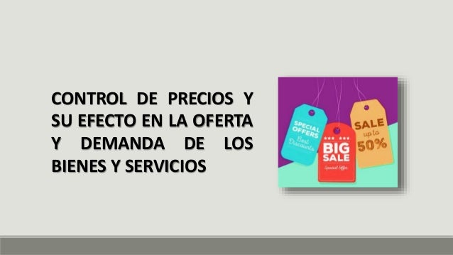 CONTROL DE PRECIOS Y SU EFECTO EN LA OFERTA Y DEMANDA DE LOS BIENES Y SERVICIOS