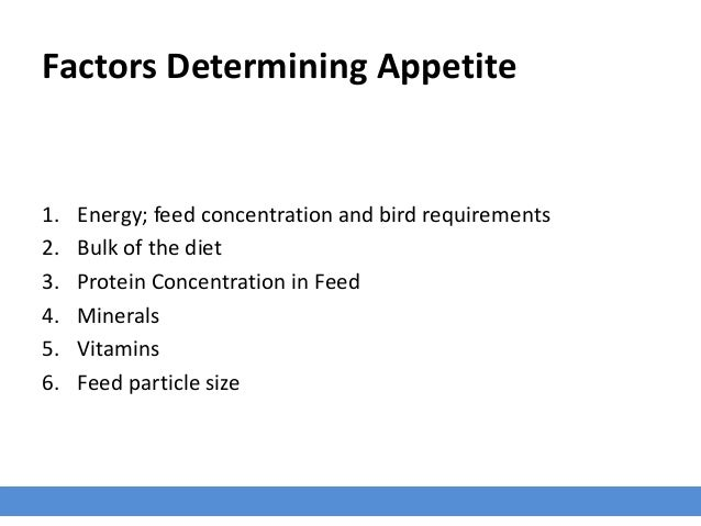 Factors Determining Appetite 1. Energy; feed concentration and bird requirements 2. Bulk of the diet 3. Protein Concentrat...