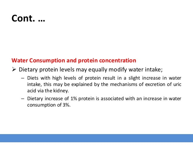 Cont. … Water Consumption and protein concentration  Dietary protein levels may equally modify water intake; – Diets with...
