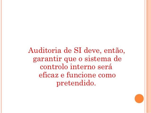Auditoria de SI deve, então, garantir que o sistema de   controlo interno será  eficaz e funcione como        pretendido.