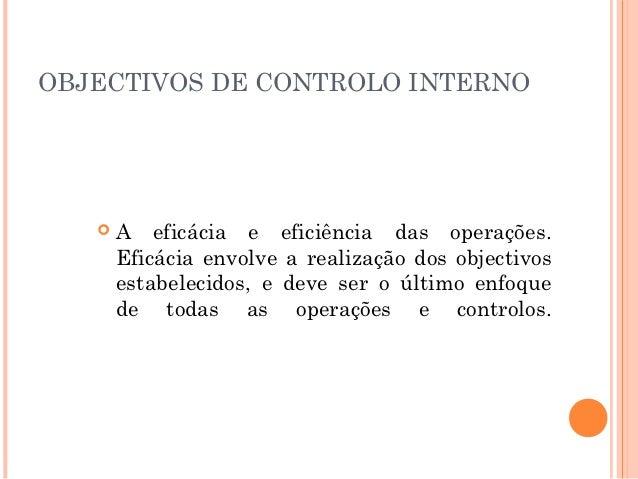 OBJECTIVOS DE CONTROLO INTERNO      A eficácia e eficiência das operações.       Eficácia envolve a realização dos object...