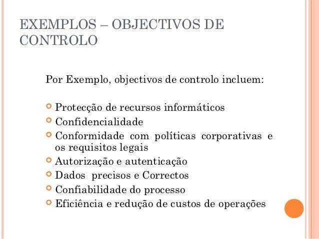 EXEMPLOS – OBJECTIVOS DECONTROLO   Por Exemplo, objectivos de controlo incluem:    Protecção de recursos informáticos   ...