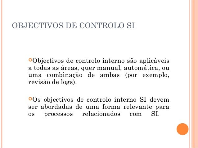 OBJECTIVOS DE CONTROLO SI   Objectivos  de controlo interno são aplicáveis   a todas as áreas, quer manual, automática, o...