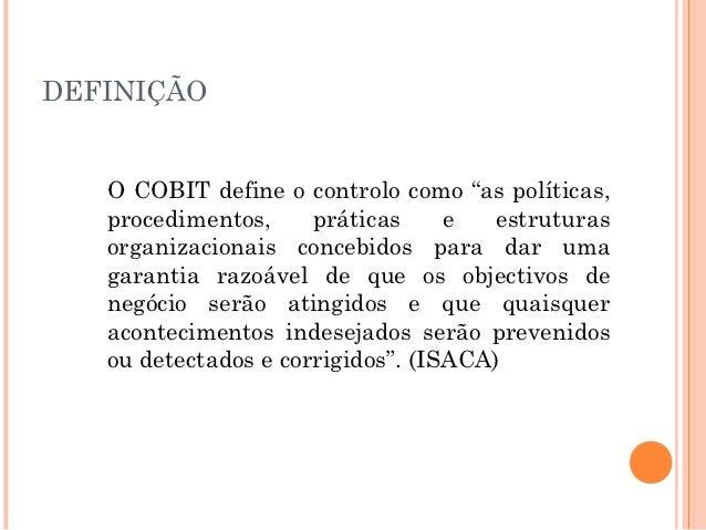 """DEFINIÇÃO   O COBIT define o controlo como """"as políticas,   procedimentos,     práticas     e   estruturas   organizaciona..."""