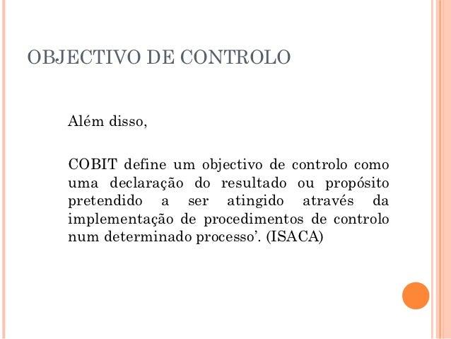 OBJECTIVO DE CONTROLO   Além disso,   COBIT define um objectivo de controlo como   uma declaração do resultado ou propósit...