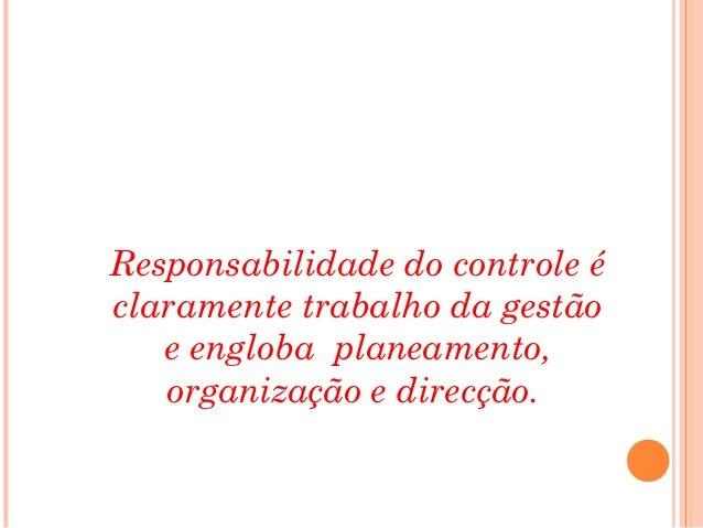 Responsabilidade do controle éclaramente trabalho da gestão   e engloba planeamento,   organização e direcção.