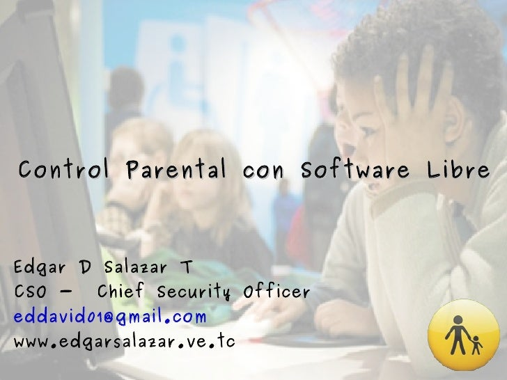 Control Parental con Software Libre Edgar D Salazar T CSO -  Chief Security Officer [email_address] www.edgarsalazar.ve.tc
