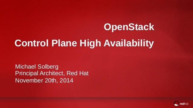 OpenStack  Control Plane High Availability  Michael Solberg  Principal Architect, Red Hat  November 20th, 2014