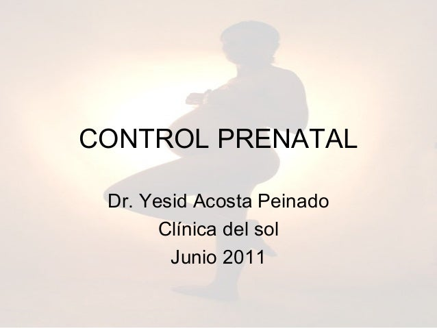 CONTROL PRENATAL Dr. Yesid Acosta Peinado       Clínica del sol        Junio 2011