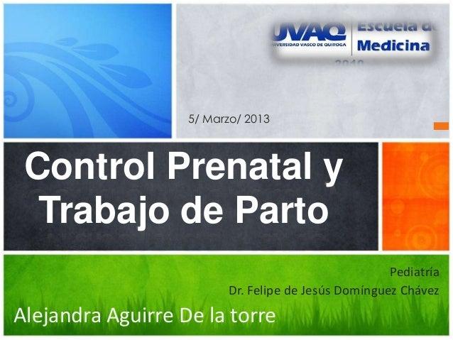 PediatríaDr. Felipe de Jesús Domínguez ChávezAlejandra Aguirre De la torreControl Prenatal yTrabajo de Parto5/ Marzo/ 2013